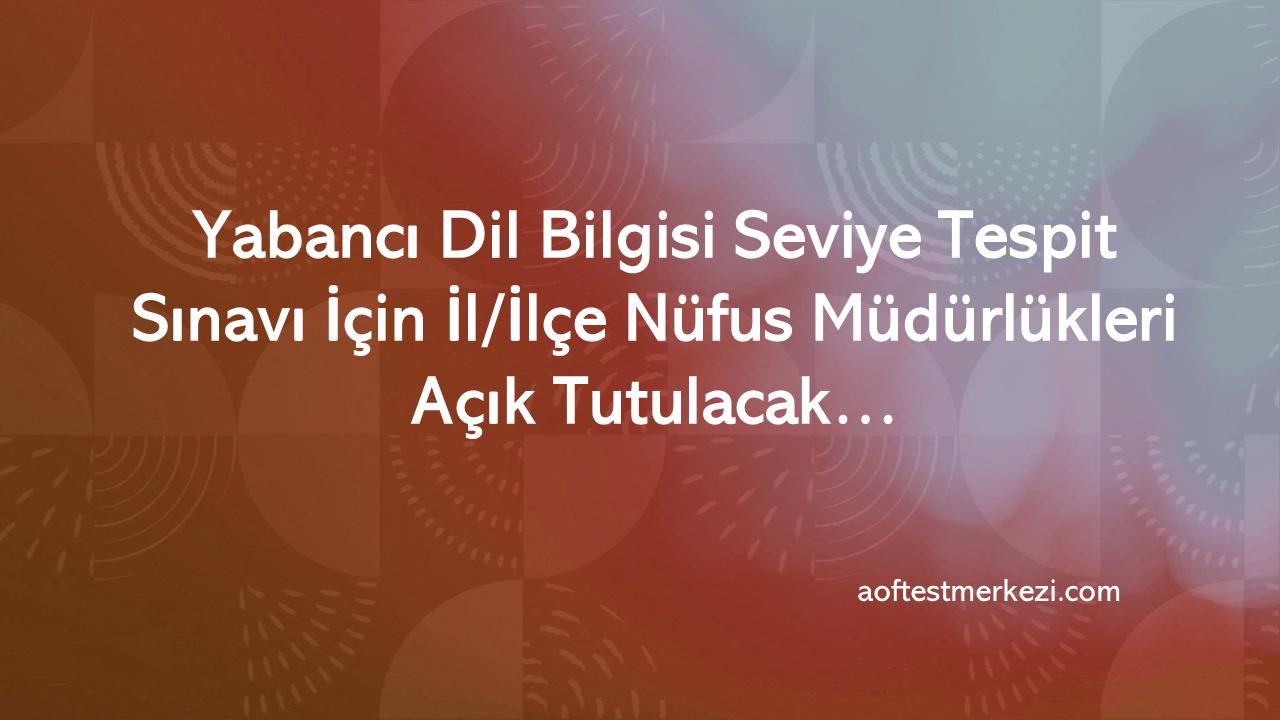 Yabancı Dil Bilgisi Seviye Tespit Sınavı İçin İl/İlçe Nüfus Müdürlükleri Açık Tutulacak…