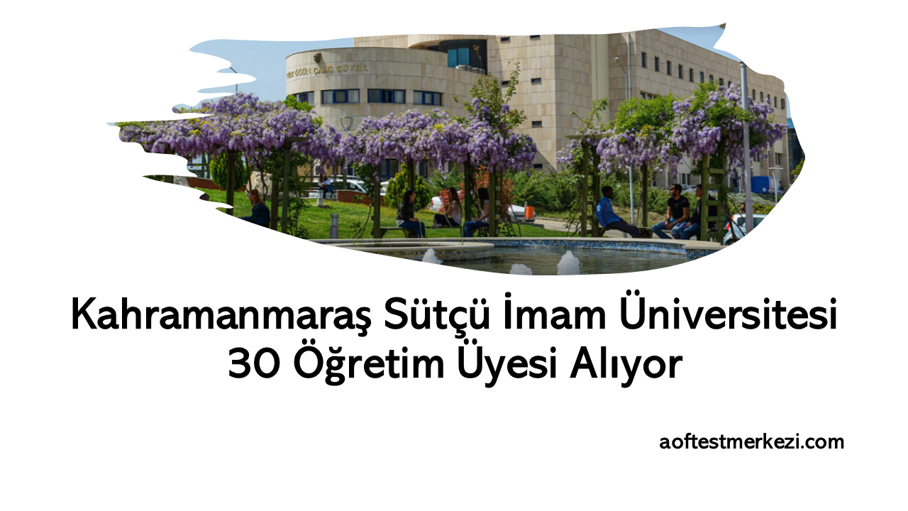 Kahramanmaraş Sütçü İmam Üniversitesi 30 Öğretim Üyesi Alıyor…
